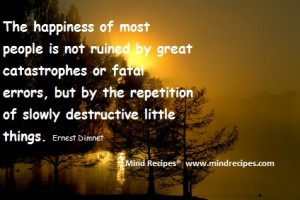 The happiness of most people is not ruined by great catastrophes